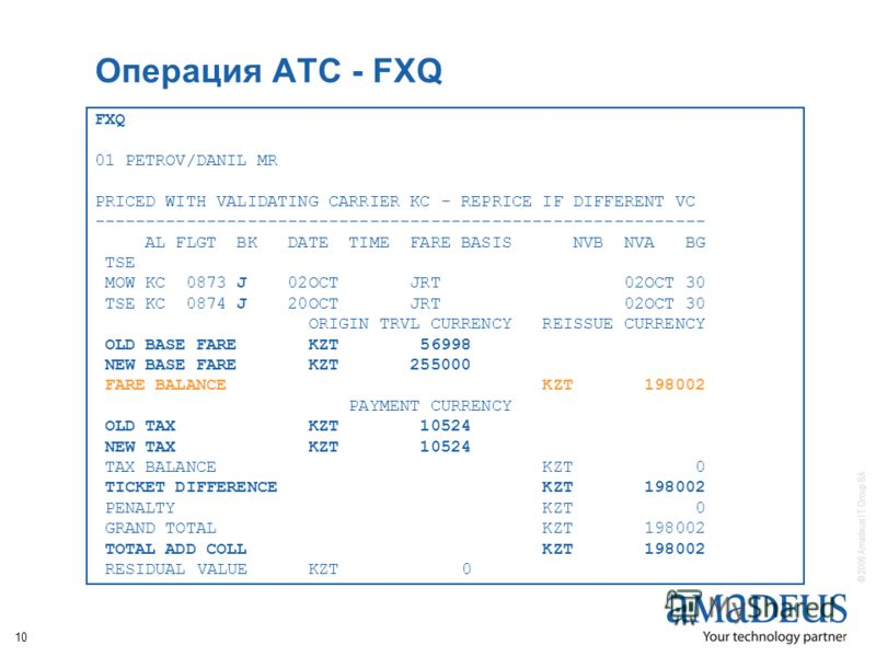 © 2006 Amadeus IT Group SA 10 Операция АТС - FXQ FXQ 01 PETROV/DANIL MR PRICED WITH VALIDATING CARRIER KC - REPRICE IF DIFFERENT VC ------------------------------------------------------------ AL FLGT BK DATE TIME FARE BASIS NVB NVA BG TSE MOW KC 087