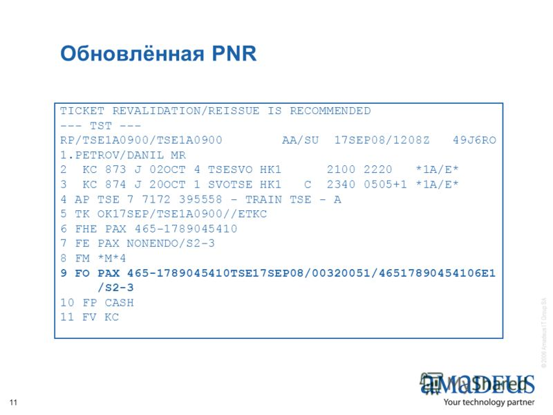 © 2006 Amadeus IT Group SA 11 Обновлённая PNR TICKET REVALIDATION/REISSUE IS RECOMMENDED --- TST --- RP/TSE1A0900/TSE1A0900 AA/SU 17SEP08/1208Z 49J6RO 1.PETROV/DANIL MR 2 KC 873 J 02OCT 4 TSESVO HK1 2100 2220 *1A/E* 3 KC 874 J 20OCT 1 SVOTSE HK1 C 23