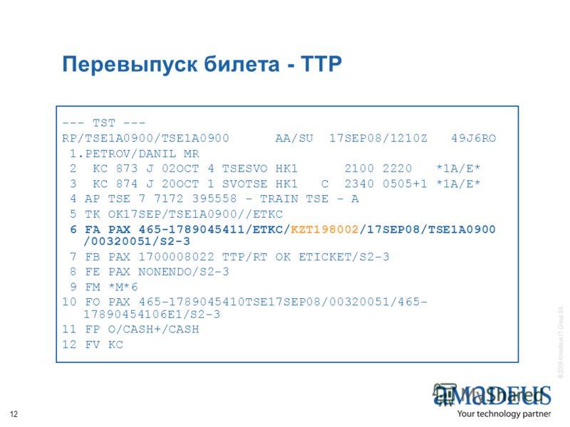 © 2006 Amadeus IT Group SA 12 Перевыпуск билета - TTP --- TST --- RP/TSE1A0900/TSE1A0900 AA/SU 17SEP08/1210Z 49J6RO 1.PETROV/DANIL MR 2 KC 873 J 02OCT 4 TSESVO HK1 2100 2220 *1A/E* 3 KC 874 J 20OCT 1 SVOTSE HK1 C 2340 0505+1 *1A/E* 4 AP TSE 7 7172 39