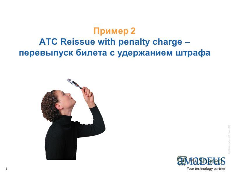© 2006 Amadeus IT Group SA 14 Пример 2 ATC Reissue with penalty charge – перевыпуск билета с удержанием штрафа