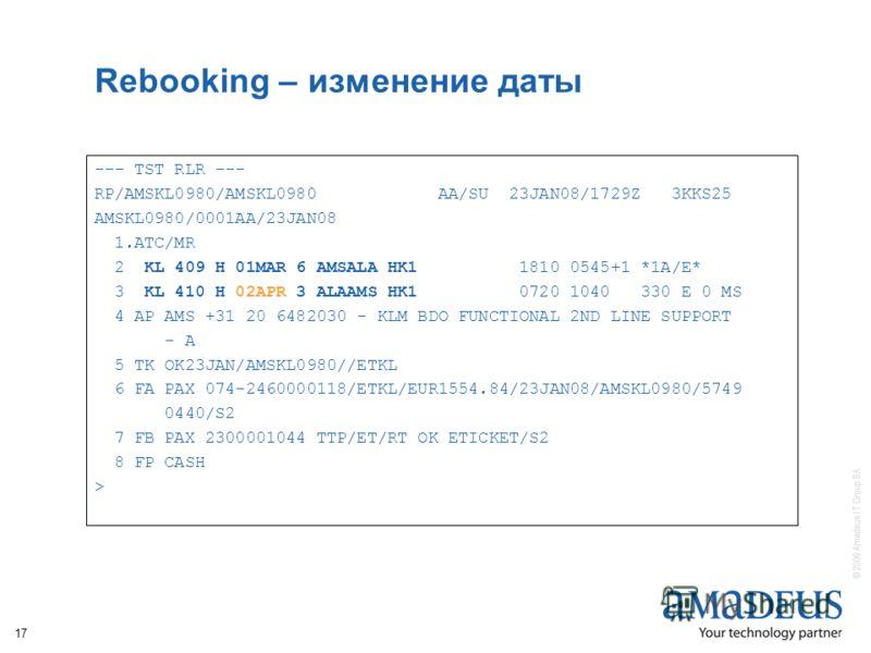 © 2006 Amadeus IT Group SA 17 Rebooking – изменение даты --- TST RLR --- RP/AMSKL0980/AMSKL0980 AA/SU 23JAN08/1729Z 3KKS25 AMSKL0980/0001AA/23JAN08 1.ATC/MR 2 KL 409 H 01MAR 6 AMSALA HK1 1810 0545+1 *1A/E* 3 KL 410 H 02APR 3 ALAAMS HK1 0720 1040 330
