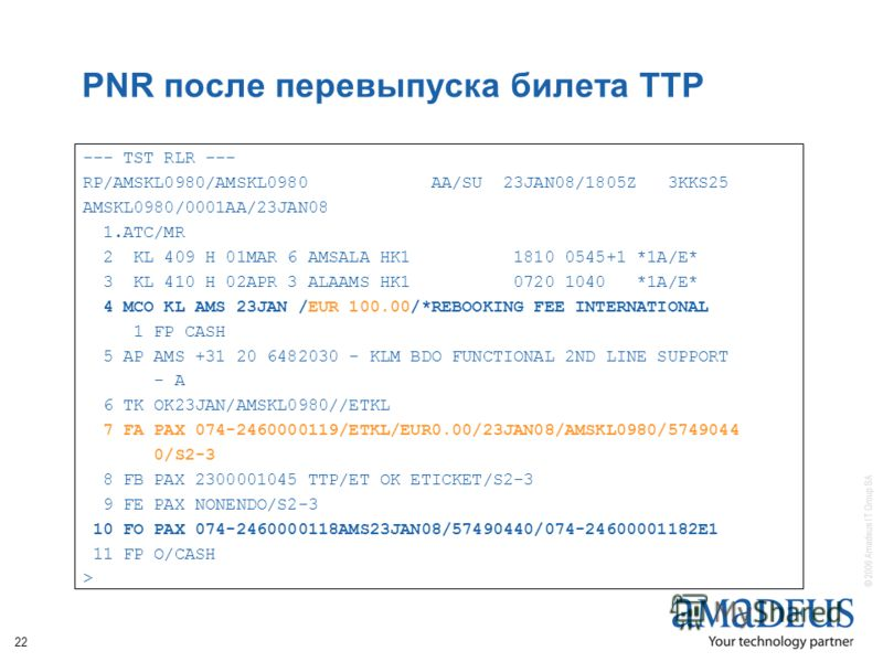 © 2006 Amadeus IT Group SA 22 PNR после перевыпуска билета TTP --- TST RLR --- RP/AMSKL0980/AMSKL0980 AA/SU 23JAN08/1805Z 3KKS25 AMSKL0980/0001AA/23JAN08 1.ATC/MR 2 KL 409 H 01MAR 6 AMSALA HK1 1810 0545+1 *1A/E* 3 KL 410 H 02APR 3 ALAAMS HK1 0720 104