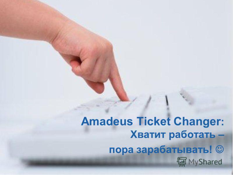© 2006 Amadeus IT Group SA 25 Amadeus Ticket Changer : Хватит работать – пора зарабатывать!