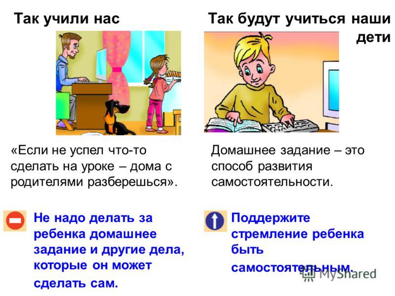 Так учили насТак будут учиться наши дети Не надо делать за ребенка домашнее задание и другие дела, которые он может сделать сам. Поддержите стремление ребенка быть самостоятельным. «Если не успел что-то сделать на уроке – дома с родителями разберешьс