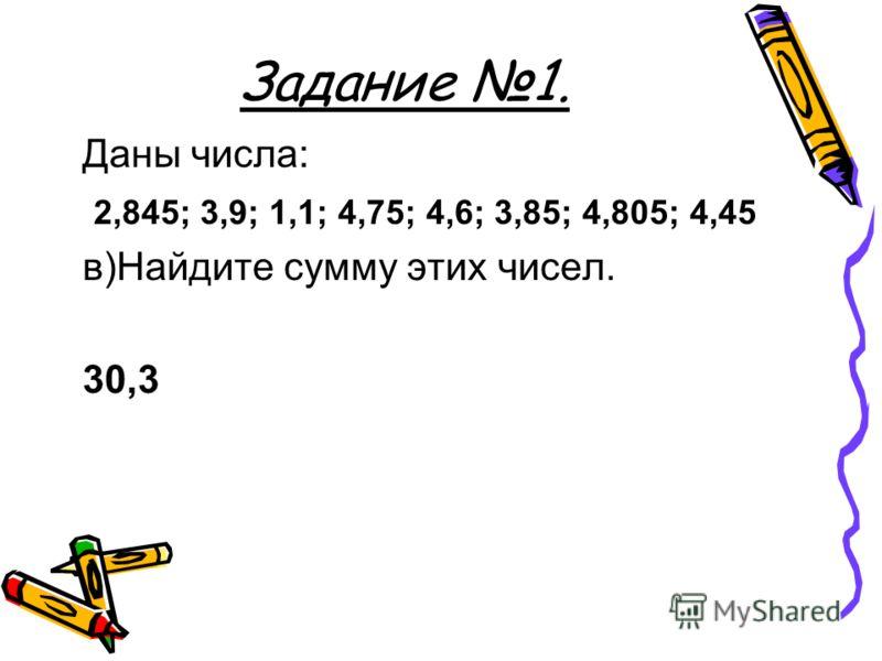 Задание 1. Даны числа: 2,845; 3,9; 1,1; 4,75; 4,6; 3,85; 4,805; 4,45 в)Найдите сумму этих чисел. 30,3