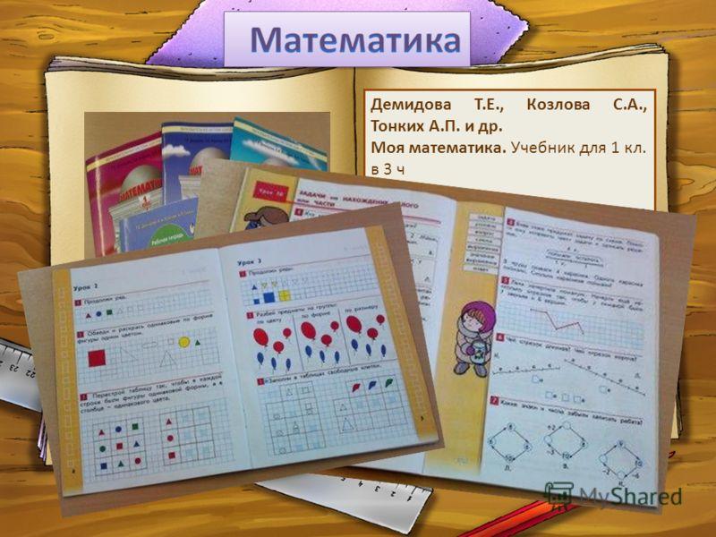 Демидова Т.Е., Козлова С.А., Тонких А.П. и др. Моя математика. Учебник для 1 кл. в 3 ч Ориентирован на развитие мышления, творческих способностей ребенка, его интереса к математике, функциональной грамотности, вычислительных навыков. Кроме того, он п