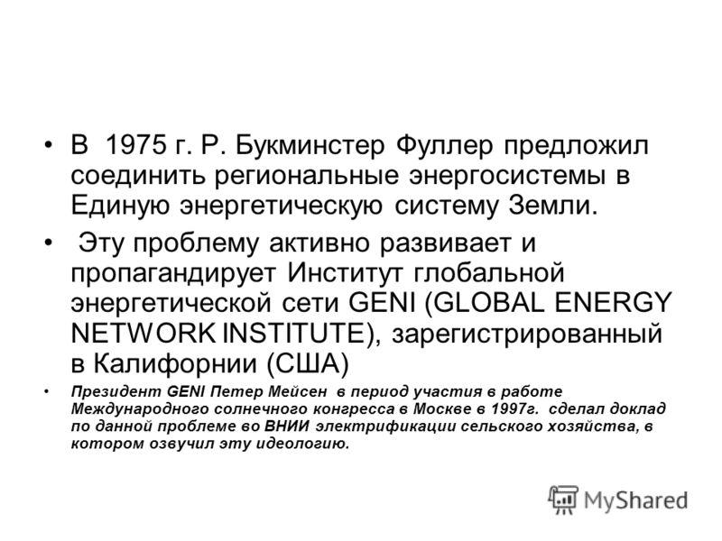 В 1975 г. Р. Букминстер Фуллер предложил соединить региональные энергосистемы в Единую энергетическую систему Земли. Эту проблему активно развивает и пропагандирует Институт глобальной энергетической сети GENI (GLOBAL ENERGY NETWORK INSTITUTE), зарег