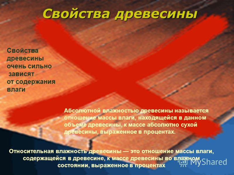 Свойства древесины Относительная влажность древесины это отношение массы влаги, содержащейся в древесине, к массе древесины во влажном состоянии, выраженное в процентах Свойства древесины очень сильно зависят от содержания влаги Абсолютной влажностью