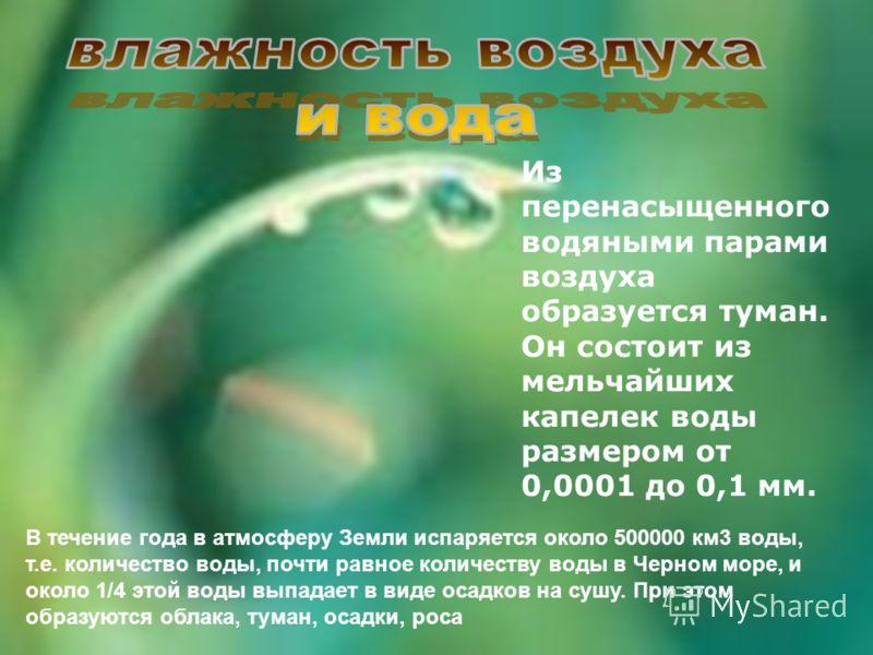 Из перенасыщенного водяными парами воздуха образуется туман. Он состоит из мельчайших капелек воды размером от 0,0001 до 0,1 мм. В течение года в атмосферу Земли испаряется около 500000 км3 воды, т.е. количество воды, почти равное количеству воды в Ч