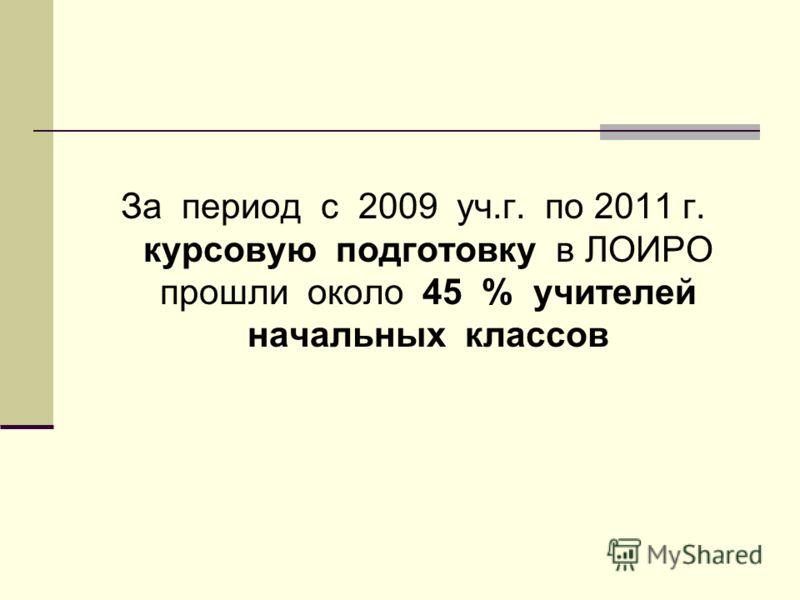 За период с 2009 уч.г. по 2011 г. курсовую подготовку в ЛОИРО прошли около 45 % учителей начальных классов