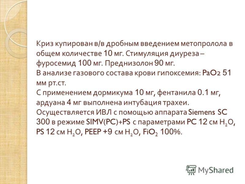 Криз купирован в / в дробным введением метопролола в общем количестве 10 мг. Стимуляция диуреза – фуросемид 100 мг. Преднизолон 90 мг. В анализе газового состава крови гипоксемия : PaO2 51 мм рт. ст. С применением дормикума 10 мг, фентанила 0.1 мг, а