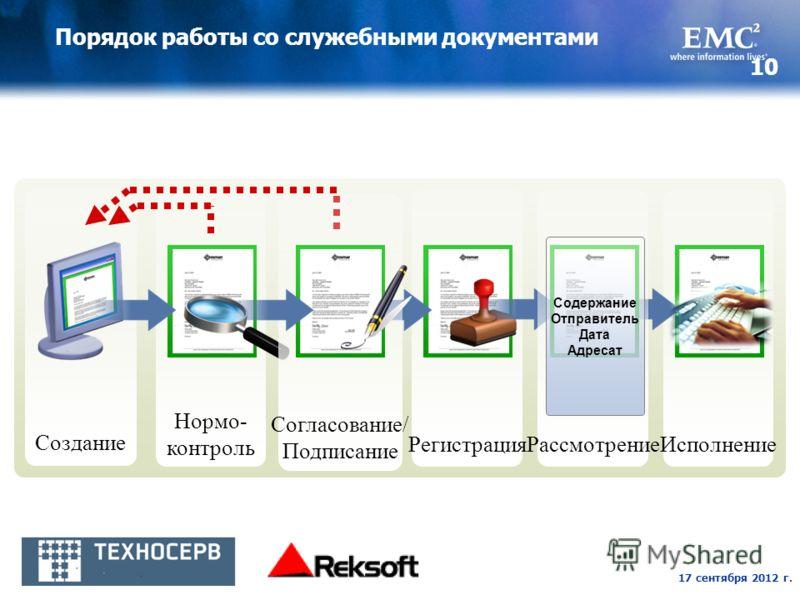 17 сентября 2012 г. 10 Порядок работы со служебными документами Создание Нормо- контроль РегистрацияИсполнениеРассмотрение Содержание Отправитель Дата Адресат Согласование/ Подписание