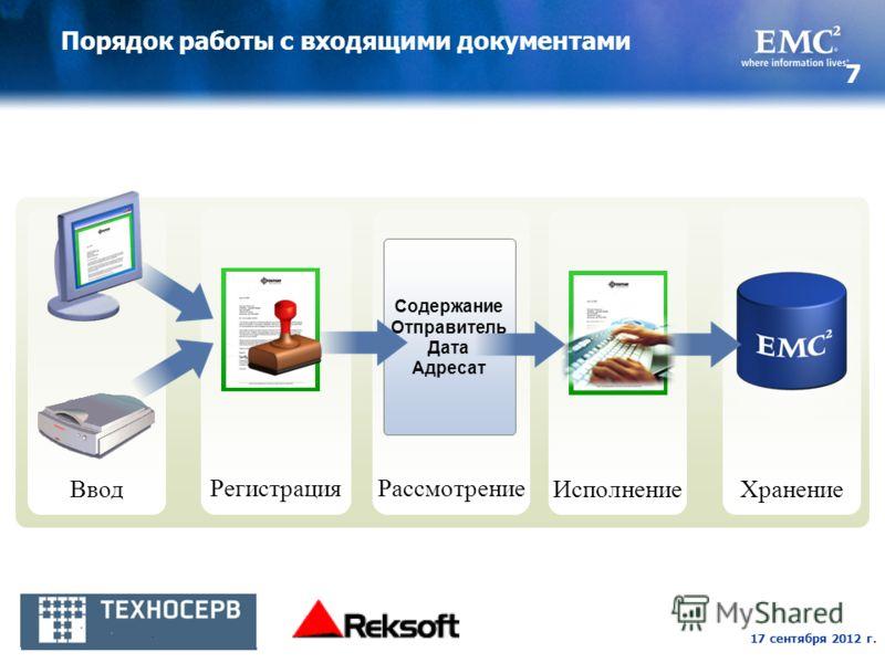 17 сентября 2012 г. 7 Порядок работы с входящими документами Хранение Рассмотрение Содержание Отправитель Дата Адресат Ввод Регистрация Исполнение