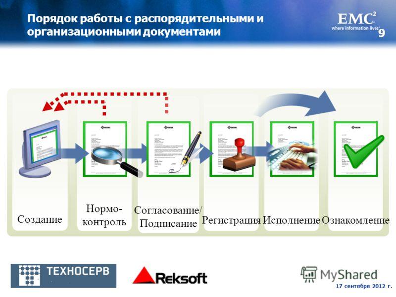 17 сентября 2012 г. 9 Порядок работы с распорядительными и организационными документами Создание Нормо- контроль РегистрацияОзнакомлениеИсполнение Согласование/ Подписание