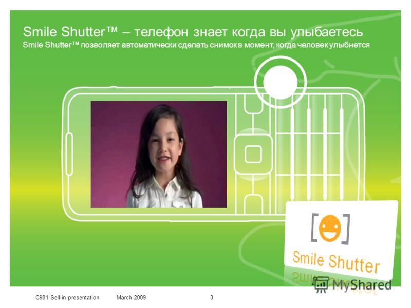 C901 Sell-in presentationMarch 20093 Smile Shutter – телефон знает когда вы улыбаетесь Smile Shutter позволяет автоматически сделать снимок в момент, когда человек улыбнется