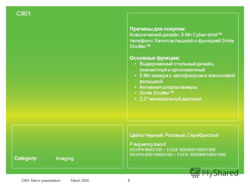 C901 Sell-in presentationMarch 20098 Category: Imaging Причины для покупки: Классический дизайн, 5 Мп Cyber-shot телефон с Xenon вспышкой и функцией Smile Shutter Основные функции: Выдержанный стильный дизайн, компактный и эргономичный 5 Мп камера с