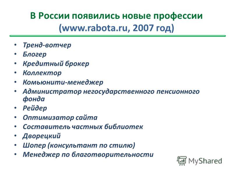 В России появились новые профессии (www.rabota.ru, 2007 год) Тренд-вотчер Блогер Кредитный брокер Коллектор Комьюнити-менеджер Администратор негосударственного пенсионного фонда Рейдер Оптимизатор сайта Составитель частных библиотек Дворецкий Шопер (