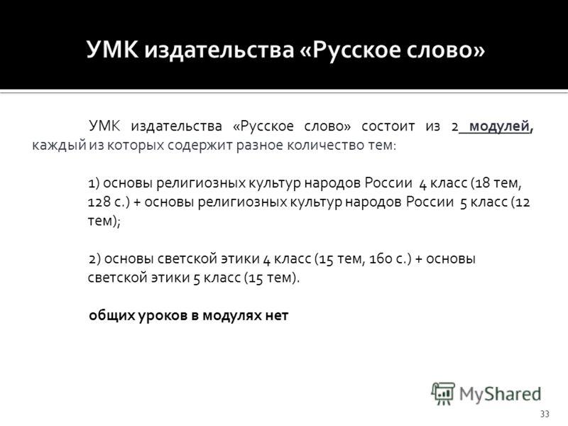 УМК издательства «Русское слово» состоит из 2 модулей, каждый из которых содержит разное количество тем: 1) основы религиозных культур народов России 4 класс (18 тем, 128 с.) + основы религиозных культур народов России 5 класс (12 тем); 2) основы све