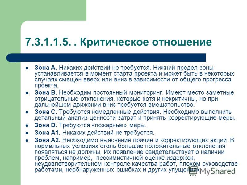 7.3.1.1.5.. Критическое отношение Для своевременной информации руководителей проекта и организации о проблемах с проектом используется, так называемое, критическое отношение - Critical ratio(CR): 0,5 0,75 1 1,25 1,5 CR Зона А2 Зона А1 Зона А Зона В З