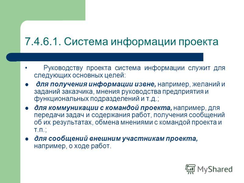 7.4.6.1. Система информации проекта В системе информации нуждается не только руководство проекта, но и все остальные участники проекта, т.е. команда проекта, функциональные подразделения предприятия, имеющие отношение к проекту, штаб проекта, руковод