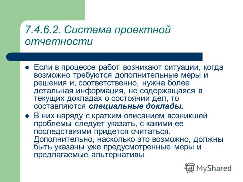 7.4.6.2. Система проектной отчетности Под докладом о состоянии дел понимается документальная проектная информация, которая составляется через регулярные, например, месячные промежутки времени и доводится до строго определенного круга получателей. Тем