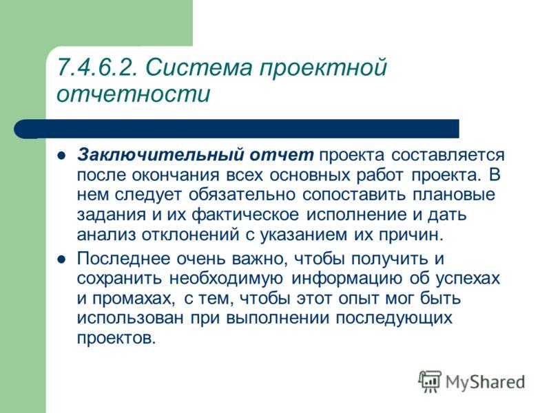 7.4.6.2. Система проектной отчетности Если в процессе работ возникают ситуации, когда возможно требуются дополнительные меры и решения и, соответственно, нужна более детальная информация, не содержащаяся в текущих докладах о состоянии дел, то составл