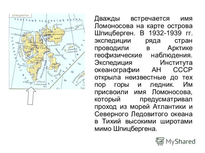Дважды встречается имя Ломоносова на карте острова Шпицберген. В 1932-1939 гг. экспедиции ряда стран проводили в Арктике геофизические наблюдения. Экспедиция Института океанографии АН СССР открыла неизвестные до тех пор горы и ледник. Им присвоили им