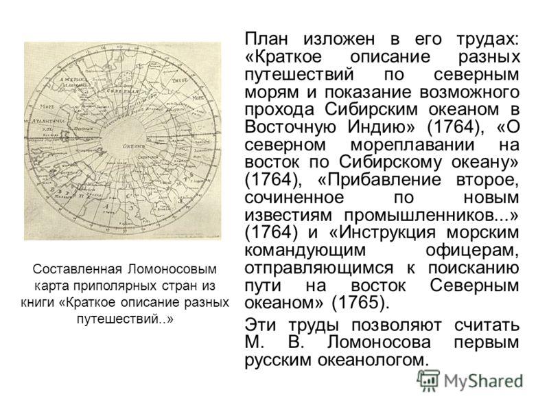 План изложен в его трудах: «Краткое описание разных путешествий по северным морям и показание возможного прохода Сибирским океаном в Восточную Индию» (1764), «О северном мореплавании на восток по Сибирскому океану» (1764), «Прибавление второе, сочине