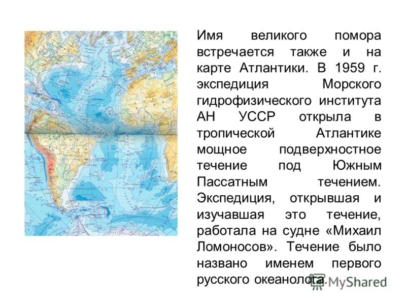 Имя великого помора встречается также и на карте Атлантики. В 1959 г. экспедиция Морского гидрофизического института АН УССР открыла в тропической Атлантике мощное подверхностное течение под Южным Пассатным течением. Экспедиция, открывшая и изучавшая