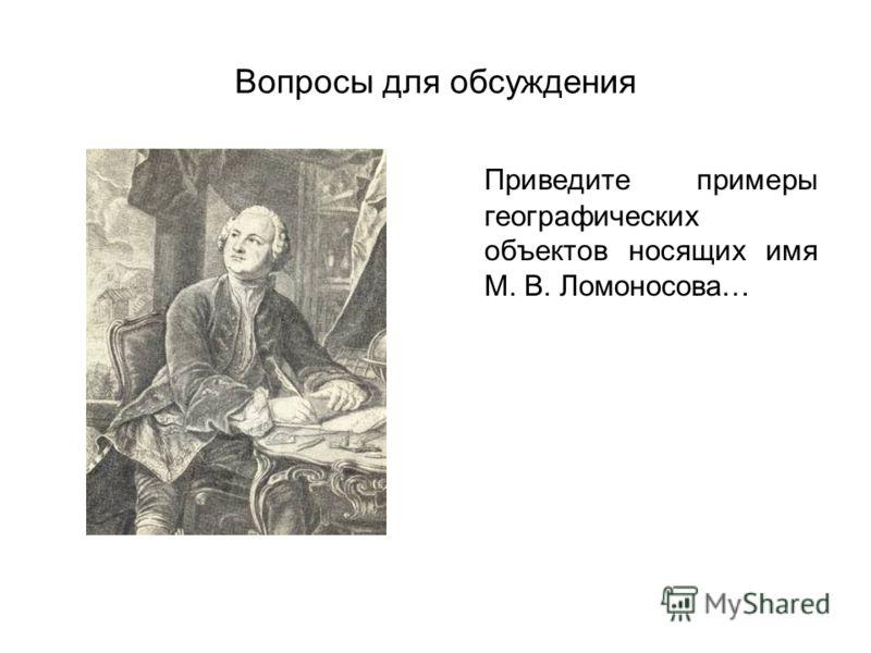 Вопросы для обсуждения Приведите примеры географических объектов носящих имя М. В. Ломоносова…