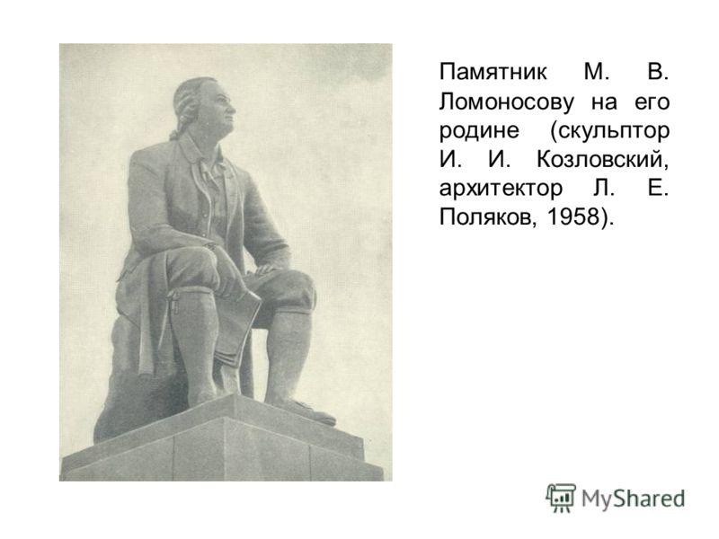 Памятник М. В. Ломоносову на его родине (скульптор И. И. Козловский, архитектор Л. Е. Поляков, 1958).