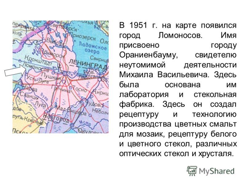 В 1951 г. на карте появился город Ломоносов. Имя присвоено городу Ораниенбауму, свидетелю неутомимой деятельности Михаила Васильевича. Здесь была основана им лаборатория и стекольная фабрика. Здесь он создал рецептуру и технологию производства цветны