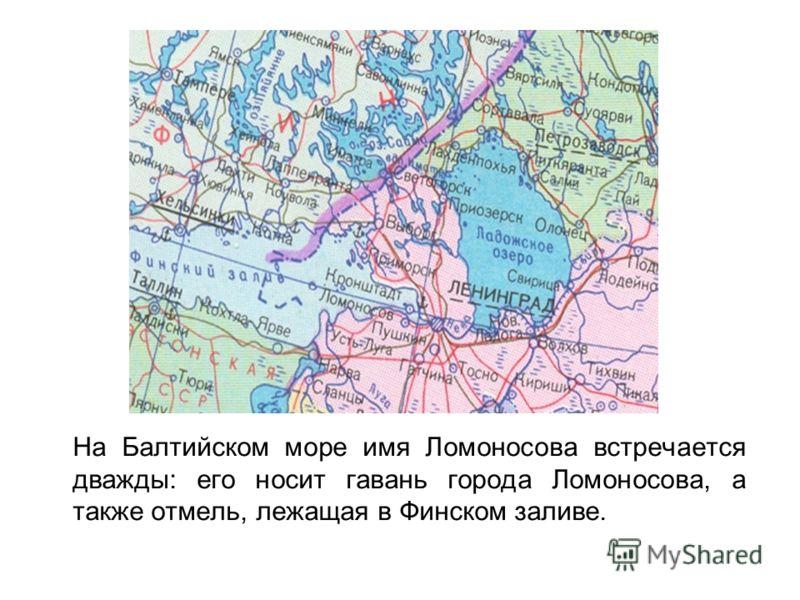 На Балтийском море имя Ломоносова встречается дважды: его носит гавань города Ломоносова, а также отмель, лежащая в Финском заливе.