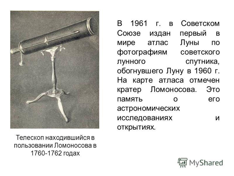 В 1961 г. в Советском Союзе издан первый в мире атлас Луны по фотографиям советского лунного спутника, обогнувшего Луну в 1960 г. На карте атласа отмечен кратер Ломоносова. Это память о его астрономических исследованиях и открытиях. Телескоп находивш