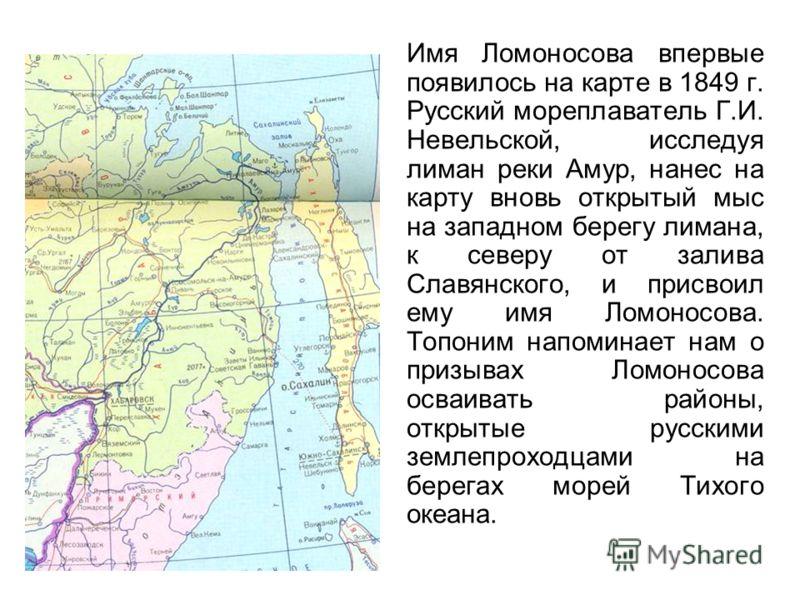 Имя Ломоносова впервые появилось на карте в 1849 г. Русский мореплаватель Г.И. Невельской, исследуя лиман реки Амур, нанес на карту вновь открытый мыс на западном берегу лимана, к северу от залива Славянского, и присвоил ему имя Ломоносова. Топоним н