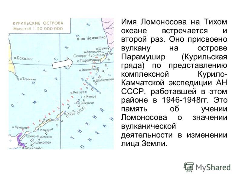 Имя Ломоносова на Тихом океане встречается и второй раз. Оно присвоено вулкану на острове Парамушир (Курильская гряда) по представлению комплексной Курило- Камчатской экспедиции АН СССР, работавшей в этом районе в 1946-1948гг. Это память об учении Ло