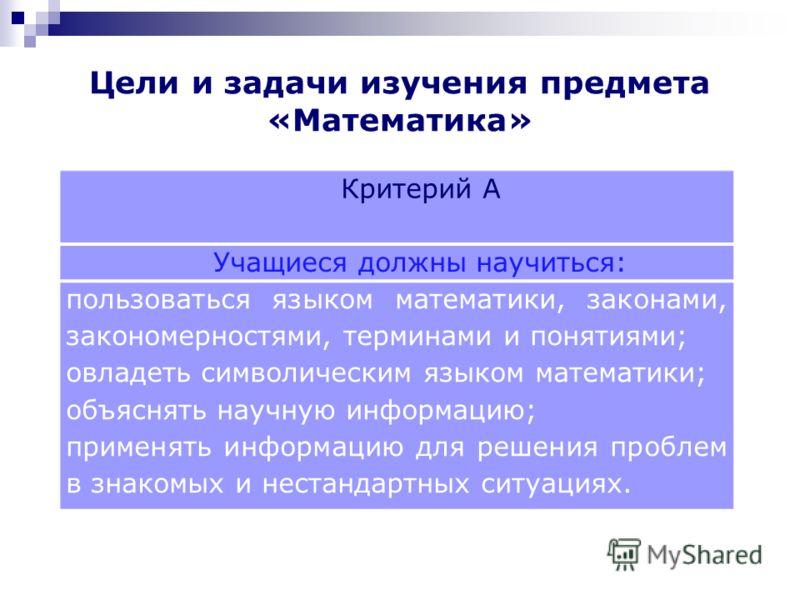 Критерий А Учащиеся должны научиться: пользоваться языком математики, законами, закономерностями, терминами и понятиями; овладеть символическим языком математики; объяснять научную информацию; применять информацию для решения проблем в знакомых и нес