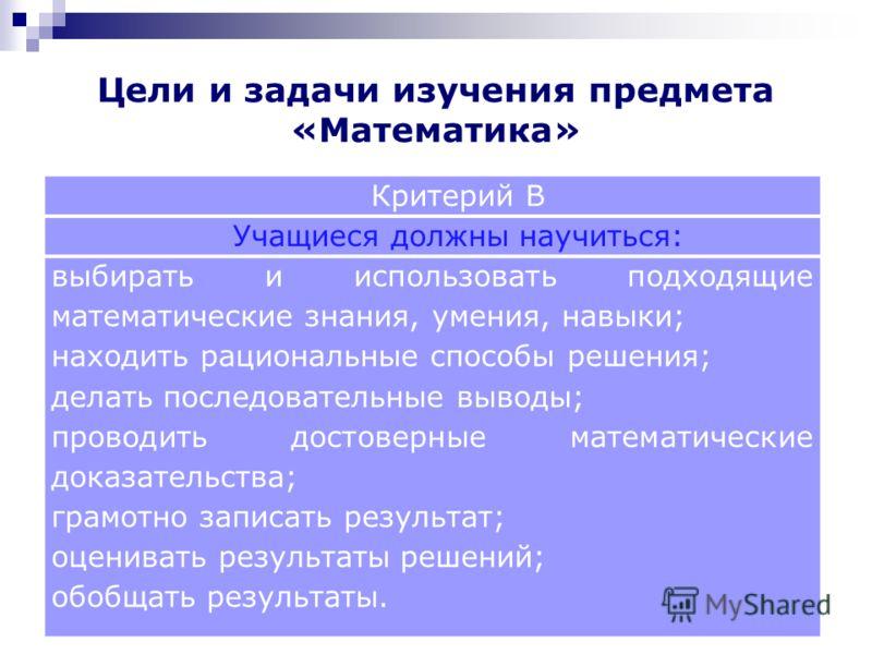 Критерий В Учащиеся должны научиться: выбирать и использовать подходящие математические знания, умения, навыки; находить рациональные способы решения; делать последовательные выводы; проводить достоверные математические доказательства; грамотно запис