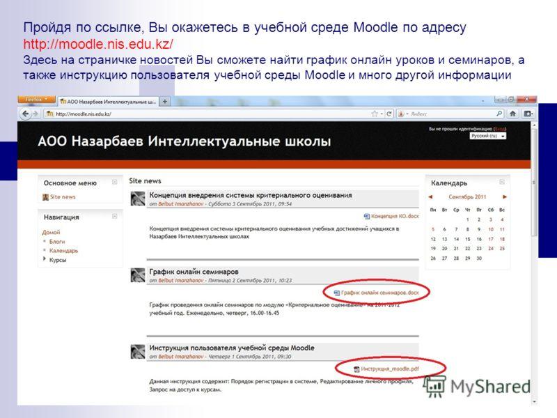 Пройдя по ссылке, Вы окажетесь в учебной среде Moodle по адресу http://moodle.nis.edu.kz/ Здесь на страничке новостей Вы сможете найти график онлайн уроков и семинаров, а также инструкцию пользователя учебной среды Moodle и много другой информации