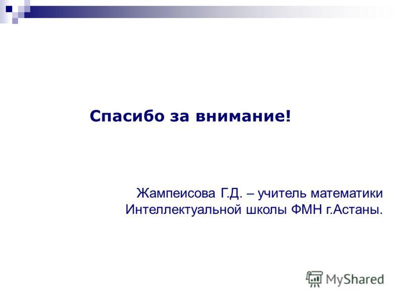 Спасибо за внимание! Жампеисова Г.Д. – учитель математики Интеллектуальной школы ФМН г.Астаны.