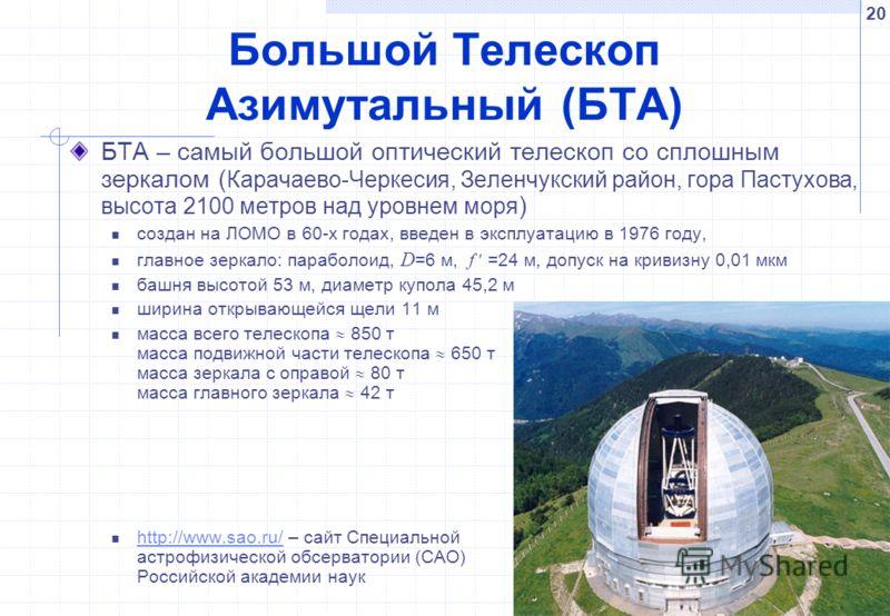 20 Большой Телескоп Азимутальный (БТА) БТА – самый большой оптический телескоп со сплошным зеркалом ( Карачаево-Черкесия, Зеленчукский район, гора Пастухова, высота 2100 метров над уровнем моря ) создан на ЛОМО в 60-х годах, введен в эксплуатацию в 1
