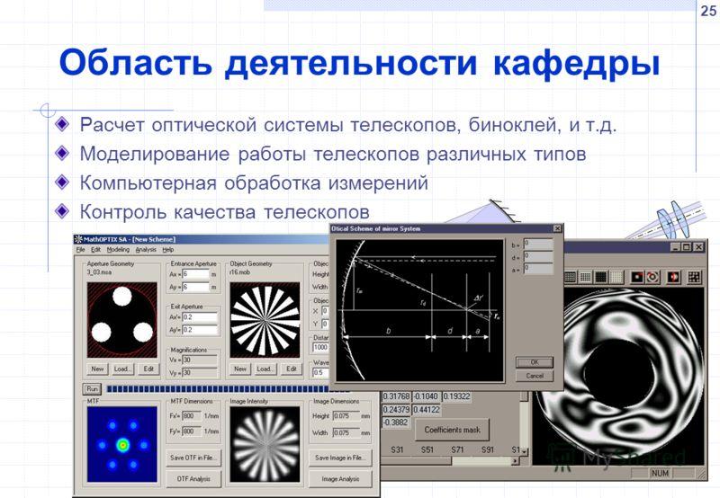 25 Область деятельности кафедры Расчет оптической системы телескопов, биноклей, и т.д. Моделирование работы телескопов различных типов Компьютерная обработка измерений Контроль качества телескопов