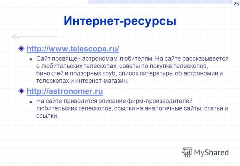 26 Интернет-ресурсы http://www.telescope.ru/ Сайт посвящен астрономам-любителям. На сайте рассказывается о любительских телескопах, советы по покупке телескопов, биноклей и подзорных труб, список литературы об астрономии и телескопах и интернет-магаз