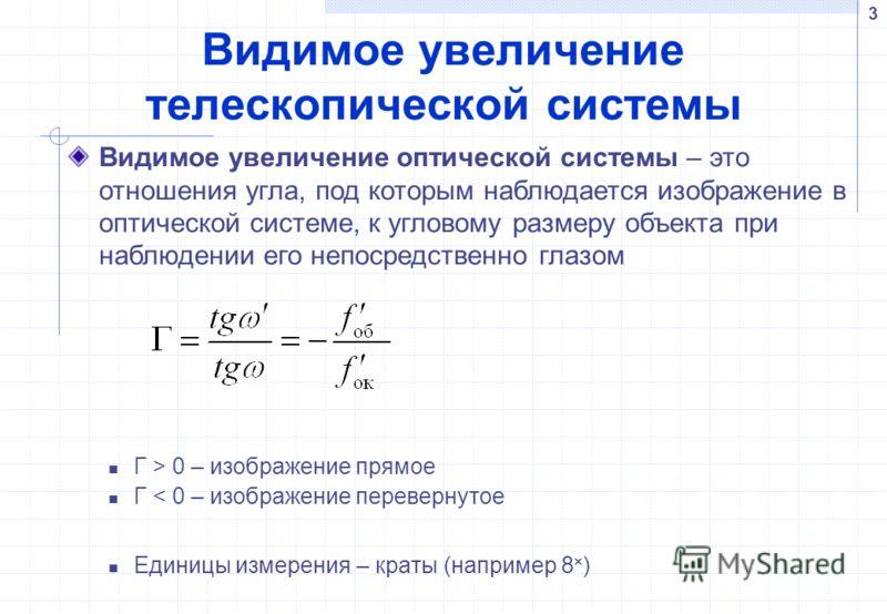 3 Видимое увеличение телескопической системы Г > 0 – изображение прямое Г < 0 – изображение перевернутое Единицы измерения – краты (например 8 ) Видимое увеличение оптической системы – это отношения угла, под которым наблюдается изображение в оптичес