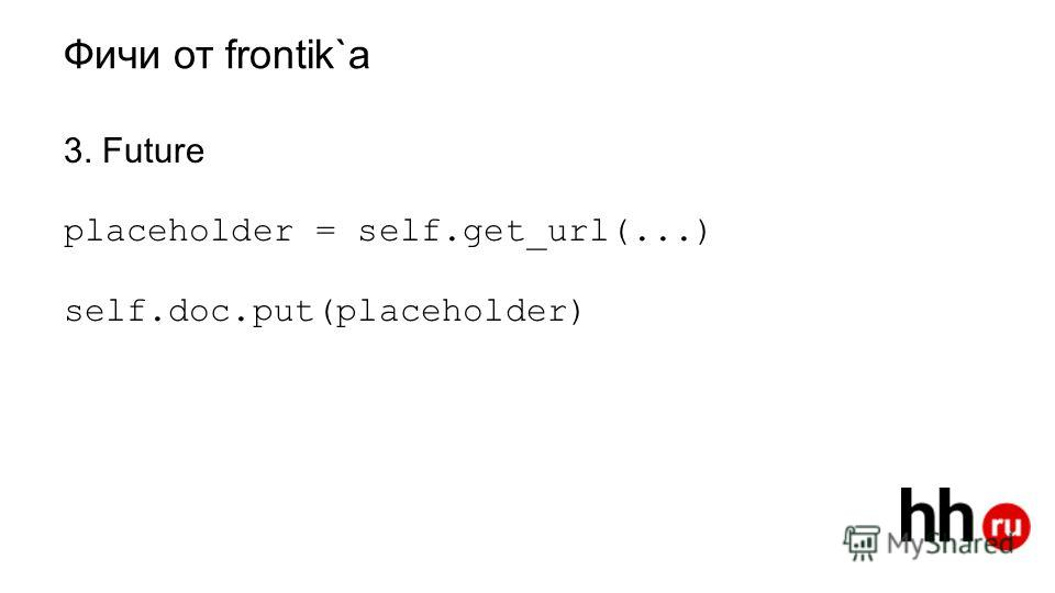 Фичи от frantic 3. Future placeholder = self.get_url(...) self.doc.put(placeholder)