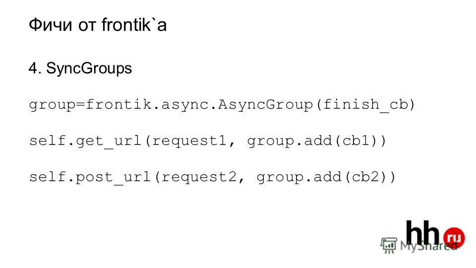 Фичи от frantic 4. SyncGroups group=frontik.async.AsyncGroup(finish_cb) self.get_url(request1, group.add(cb1)) self.post_url(request2, group.add(cb2))