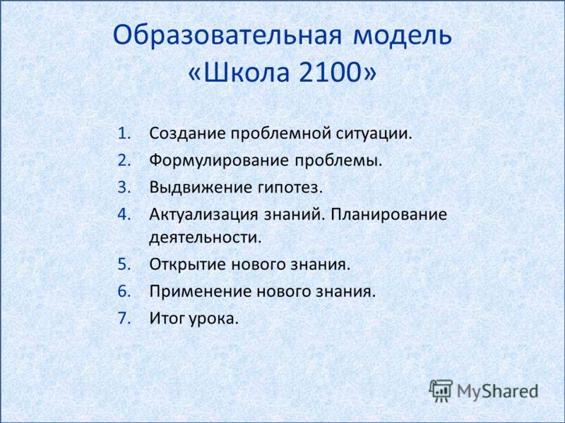 Образовательная модель «Школа 2100» 1.Создание проблемной ситуации. 2.Формулирование проблемы. 3.Выдвижение гипотез. 4.Актуализация знаний. Планирование деятельности. 5.Открытие нового знания. 6.Применение нового знания. 7.Итог урока.