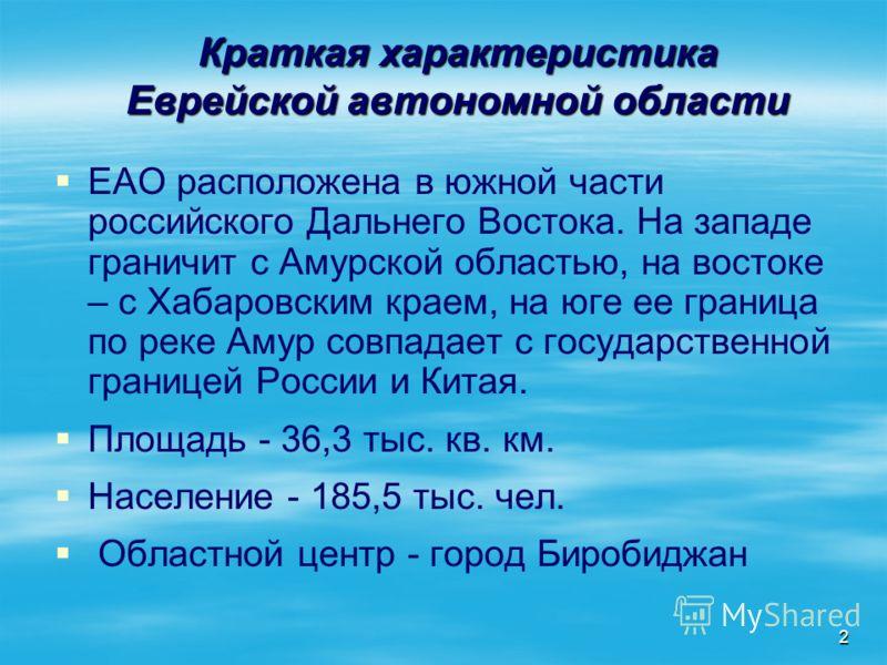 2 Краткая характеристика Еврейской автономной области ЕАО расположена в южной части российского Дальнего Востока. На западе граничит с Амурской областью, на востоке – с Хабаровским краем, на юге ее граница по реке Амур совпадает с государственной гра