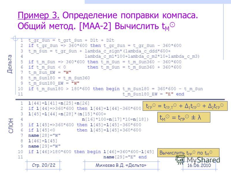 Пример 3. Определение поправки компаса. Общий метод. [МАА-2] Вычислить t M 16.06.2010 1 t_gr_Sun = t_grt_Sun + D1t + D2t 2 if t_gr_Sun => 360*600 then t_gr_Sun = t_gr_Sun - 360*600 3 t_m_Sun = t_gr_Sun + lambda_c_sign*(lambda_c_ddd*600+ 4 lambda_c_m1