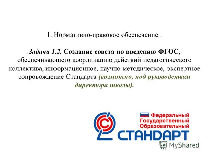 1. Нормативно-правовое обеспечение : Задача 1.2. Создание совета по введению ФГОС, обеспечивающего координацию действий педагогического коллектива, информационное, научно-методическое, экспертное сопровождение Стандарта (возможно, под руководством ди